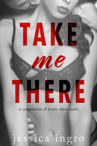 Cover Reveal & Giveaway: Take Me There: A Collection of Short Erotic Reads by Jessica Ingro
