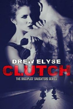 Cover Reveal & Giveaway: Clutch (Disciples' Daughters #1) by Drew Elyse