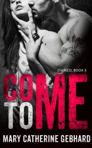 Release Day Blitz: Come To Me (Owned #3) by Mary Catherine Gebhard