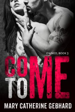 Cover Reveal: Come To Me (Owned #3) by Mary Catherine Gebhard